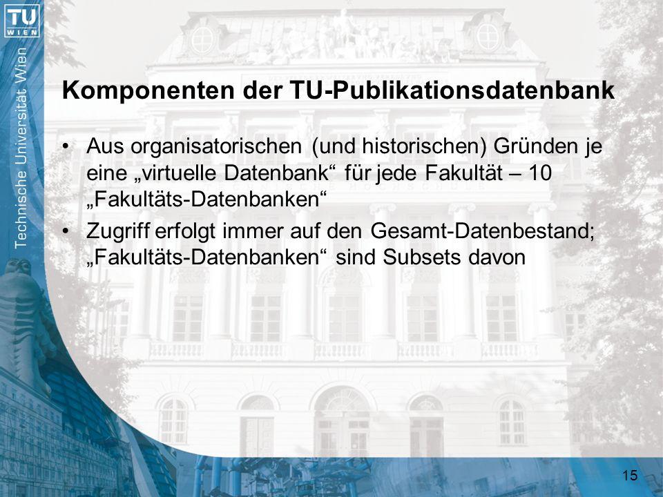15 Komponenten der TU-Publikationsdatenbank Aus organisatorischen (und historischen) Gründen je eine virtuelle Datenbank für jede Fakultät – 10 Fakult