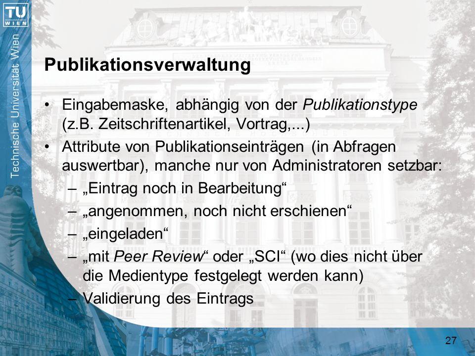 27 Publikationsverwaltung Eingabemaske, abhängig von der Publikationstype (z.B. Zeitschriftenartikel, Vortrag,...) Attribute von Publikationseinträgen