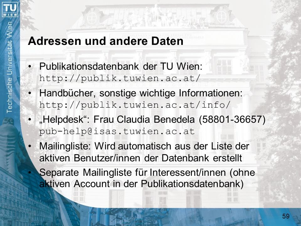 59 Adressen und andere Daten Publikationsdatenbank der TU Wien: http://publik.tuwien.ac.at/ Handbücher, sonstige wichtige Informationen: http://publik