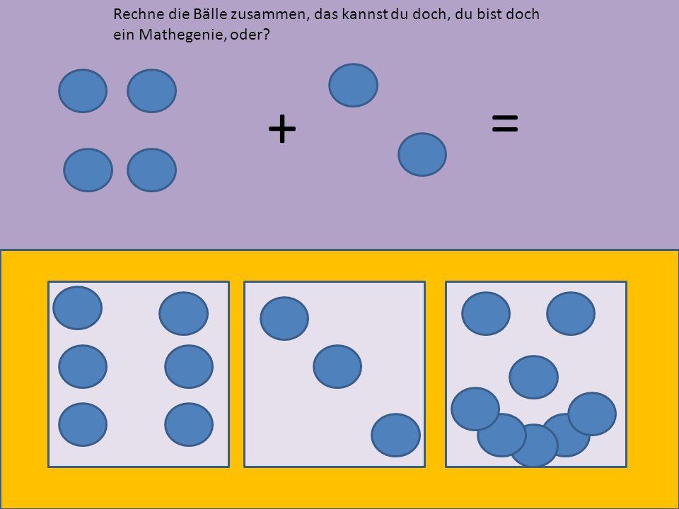+ = Rechne die Bälle zusammen, das kannst du doch, du bist doch ein Mathegenie, oder?