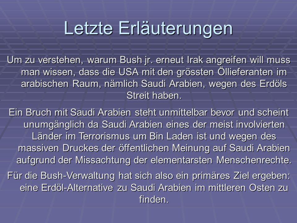 Letzte Erläuterungen Um zu verstehen, warum Bush jr. erneut Irak angreifen will muss man wissen, dass die USA mit den grössten Öllieferanten im arabis