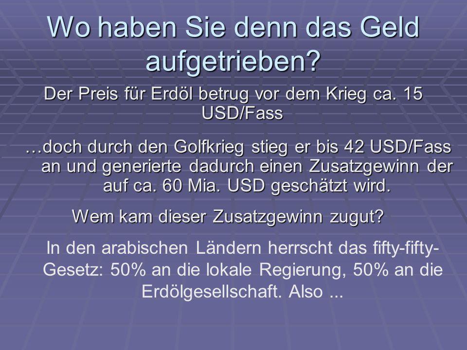 Wo haben Sie denn das Geld aufgetrieben? Der Preis für Erdöl betrug vor dem Krieg ca. 15 USD/Fass …doch durch den Golfkrieg stieg er bis 42 USD/Fass a