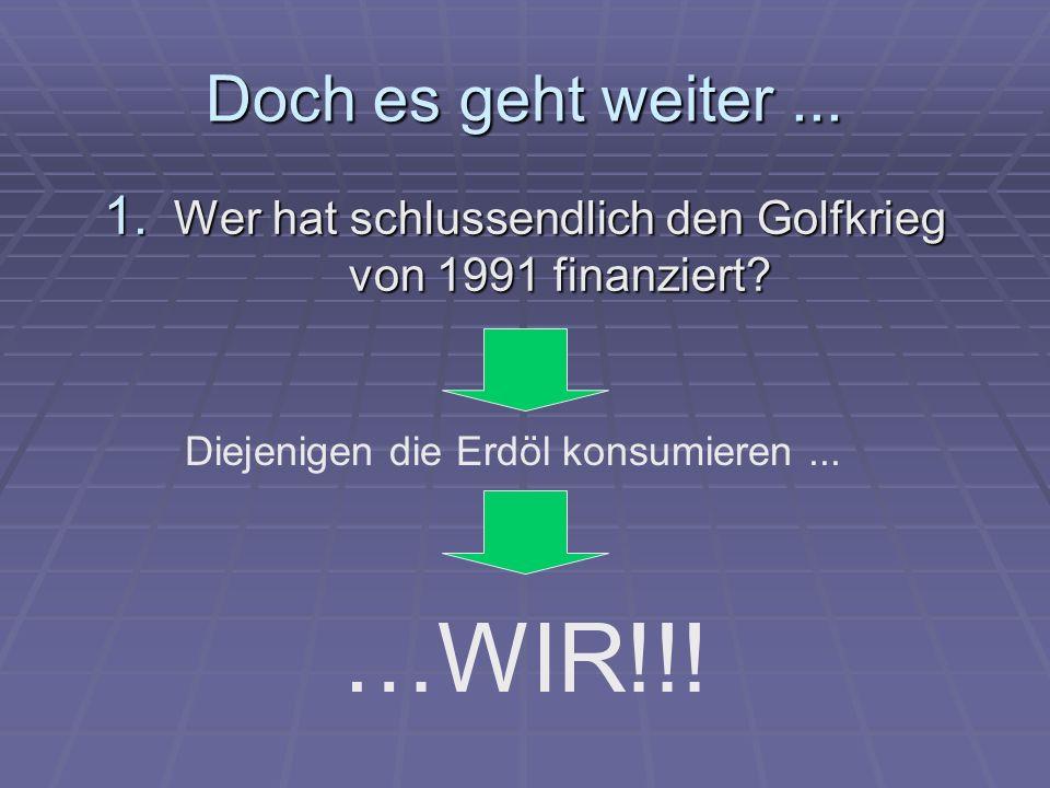 Doch es geht weiter... 1. Wer hat schlussendlich den Golfkrieg von 1991 finanziert? Diejenigen die Erdöl konsumieren... …WIR!!!