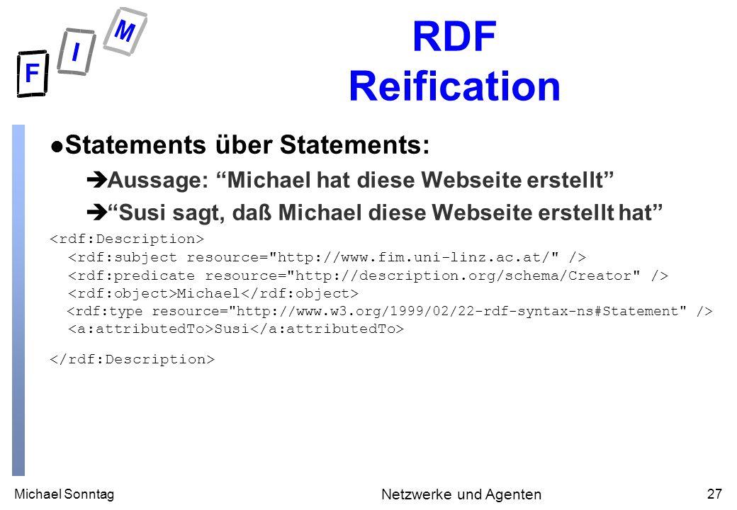Michael Sonntag27 Netzwerke und Agenten RDF Reification l Statements über Statements: èAussage: Michael hat diese Webseite erstellt èSusi sagt, daß Michael diese Webseite erstellt hat Michael Susi