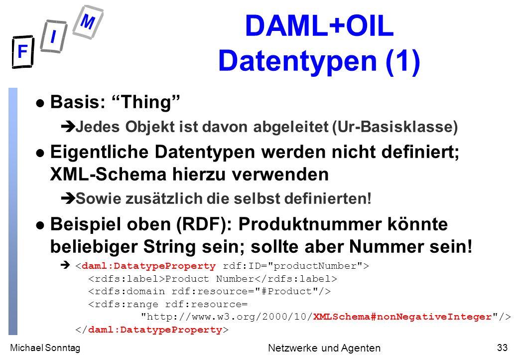 Michael Sonntag33 Netzwerke und Agenten DAML+OIL Datentypen (1) l Basis: Thing èJedes Objekt ist davon abgeleitet (Ur-Basisklasse) l Eigentliche Datentypen werden nicht definiert; XML-Schema hierzu verwenden èSowie zusätzlich die selbst definierten.