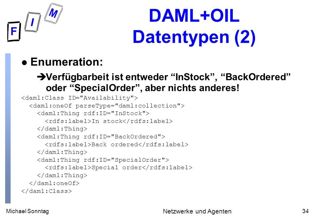 Michael Sonntag34 Netzwerke und Agenten DAML+OIL Datentypen (2) l Enumeration: Verfügbarbeit ist entweder InStock, BackOrdered oder SpecialOrder, aber nichts anderes.