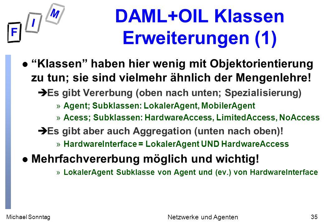 Michael Sonntag35 Netzwerke und Agenten DAML+OIL Klassen Erweiterungen (1) l Klassen haben hier wenig mit Objektorientierung zu tun; sie sind vielmehr ähnlich der Mengenlehre.