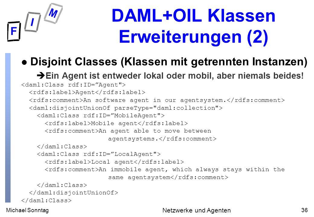 Michael Sonntag36 Netzwerke und Agenten DAML+OIL Klassen Erweiterungen (2) l Disjoint Classes (Klassen mit getrennten Instanzen) èEin Agent ist entweder lokal oder mobil, aber niemals beides.