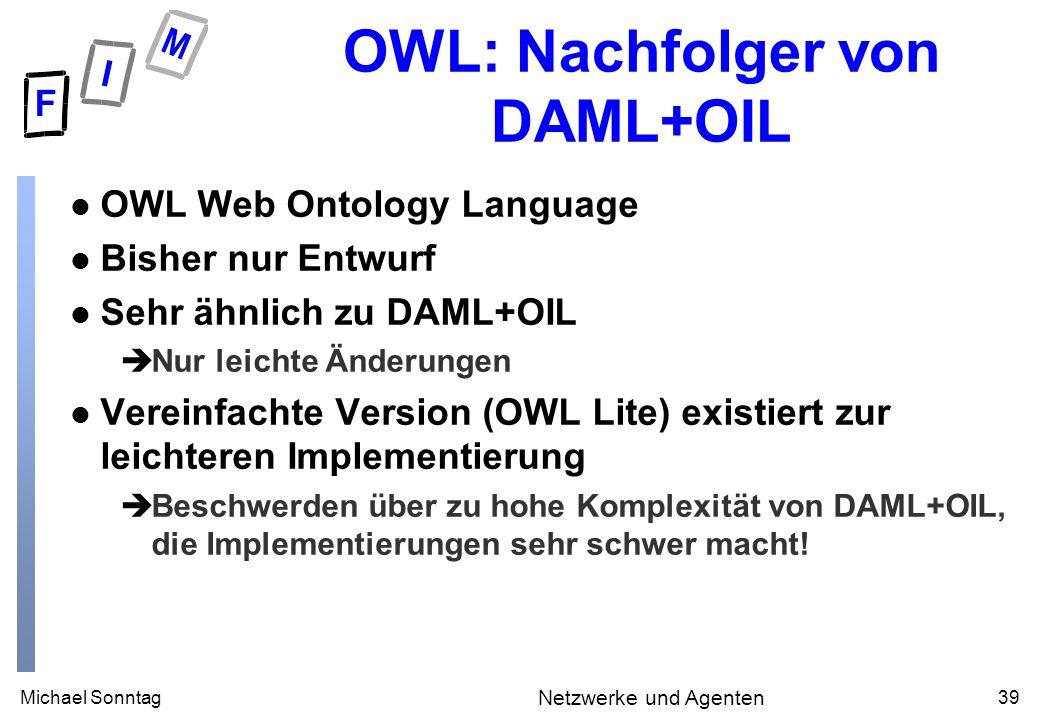 Michael Sonntag39 Netzwerke und Agenten OWL: Nachfolger von DAML+OIL l OWL Web Ontology Language l Bisher nur Entwurf l Sehr ähnlich zu DAML+OIL èNur leichte Änderungen l Vereinfachte Version (OWL Lite) existiert zur leichteren Implementierung èBeschwerden über zu hohe Komplexität von DAML+OIL, die Implementierungen sehr schwer macht!