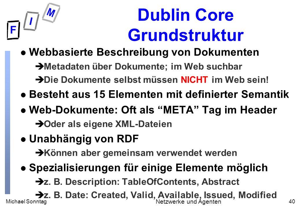Michael Sonntag40 Netzwerke und Agenten Dublin Core Grundstruktur l Webbasierte Beschreibung von Dokumenten èMetadaten über Dokumente; im Web suchbar èDie Dokumente selbst müssen NICHT im Web sein.