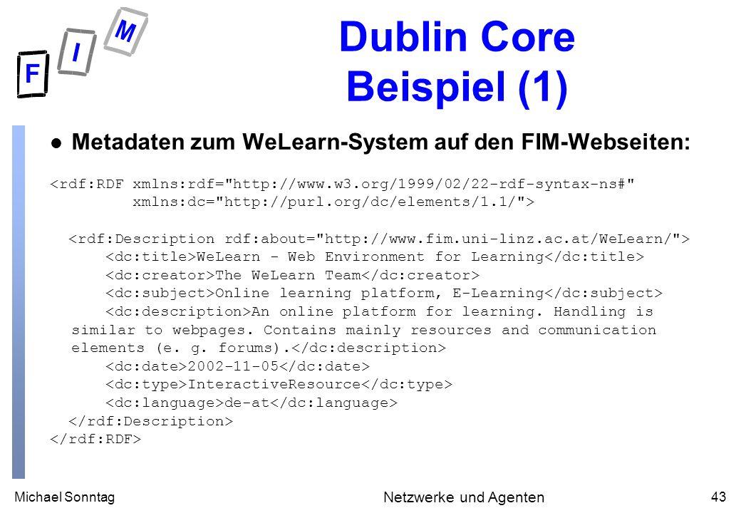 Michael Sonntag43 Netzwerke und Agenten Dublin Core Beispiel (1) Metadaten zum WeLearn-System auf den FIM-Webseiten: <rdf:RDF xmlns:rdf= http://www.w3.org/1999/02/22-rdf-syntax-ns# xmlns:dc= http://purl.org/dc/elements/1.1/ > WeLearn - Web Environment for Learning The WeLearn Team Online learning platform, E-Learning An online platform for learning.