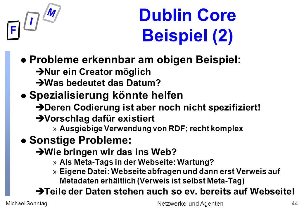 Michael Sonntag44 Netzwerke und Agenten Dublin Core Beispiel (2) l Probleme erkennbar am obigen Beispiel: èNur ein Creator möglich èWas bedeutet das Datum.