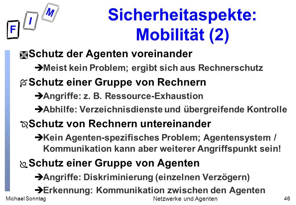 Michael Sonntag46 Netzwerke und Agenten Sicherheitaspekte: Mobilität (2) Ì Schutz der Agenten voreinander èMeist kein Problem; ergibt sich aus Rechnerschutz Í Schutz einer Gruppe von Rechnern èAngriffe: z.