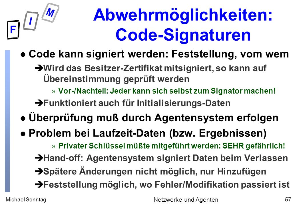 Michael Sonntag57 Netzwerke und Agenten Abwehrmöglichkeiten: Code-Signaturen l Code kann signiert werden: Feststellung, vom wem èWird das Besitzer-Zertifikat mitsigniert, so kann auf Übereinstimmung geprüft werden »Vor-/Nachteil: Jeder kann sich selbst zum Signator machen.
