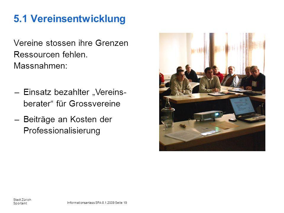 Informationsanlass SPA 8.1.2009 Seite 19 Stadt Zürich Sportamt 5.1 Vereinsentwicklung Vereine stossen ihre Grenzen Ressourcen fehlen. Massnahmen: –Ein