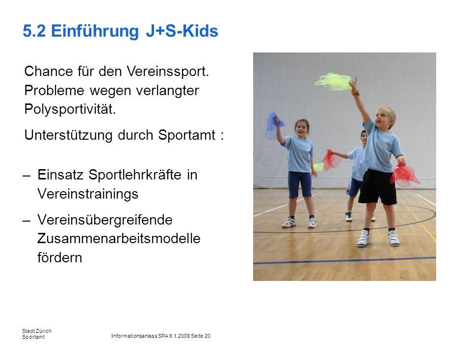 Informationsanlass SPA 8.1.2009 Seite 20 Stadt Zürich Sportamt 5.2 Einführung J+S-Kids –Einsatz Sportlehrkräfte in Vereinstrainings –Vereinsübergreife
