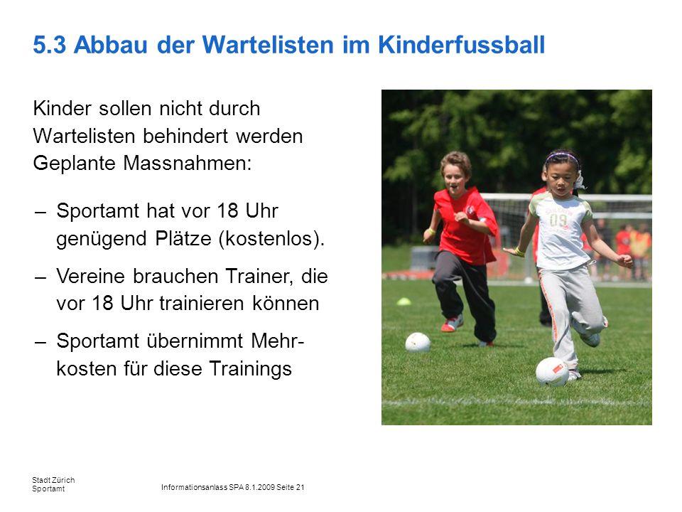 Informationsanlass SPA 8.1.2009 Seite 21 Stadt Zürich Sportamt 5.3 Abbau der Wartelisten im Kinderfussball Kinder sollen nicht durch Wartelisten behin