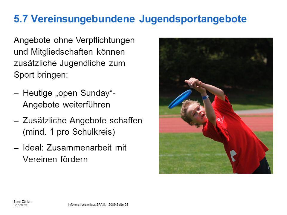 Informationsanlass SPA 8.1.2009 Seite 25 Stadt Zürich Sportamt 5.7 Vereinsungebundene Jugendsportangebote –Heutige open Sunday- Angebote weiterführen –Zusätzliche Angebote schaffen (mind.