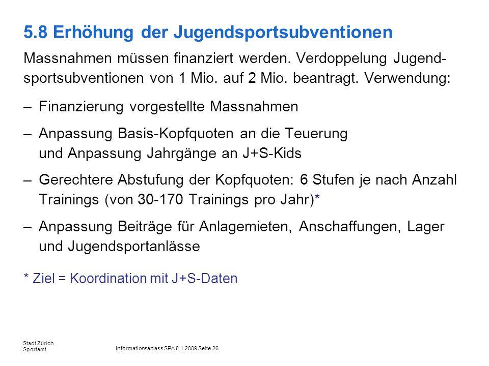 Informationsanlass SPA 8.1.2009 Seite 26 Stadt Zürich Sportamt 5.8 Erhöhung der Jugendsportsubventionen Massnahmen müssen finanziert werden. Verdoppel