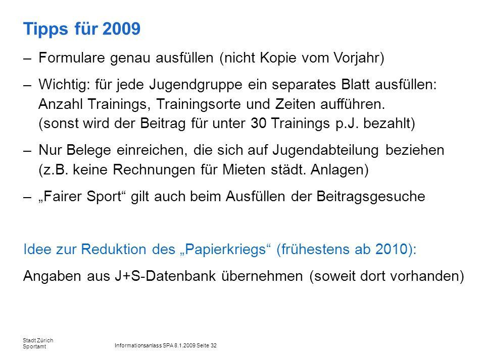 Informationsanlass SPA 8.1.2009 Seite 32 Stadt Zürich Sportamt Tipps für 2009 –Formulare genau ausfüllen (nicht Kopie vom Vorjahr) –Wichtig: für jede