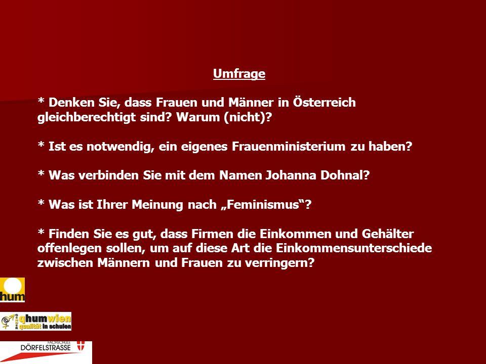 Umfrage * Denken Sie, dass Frauen und Männer in Österreich gleichberechtigt sind? Warum (nicht)? * Ist es notwendig, ein eigenes Frauenministerium zu