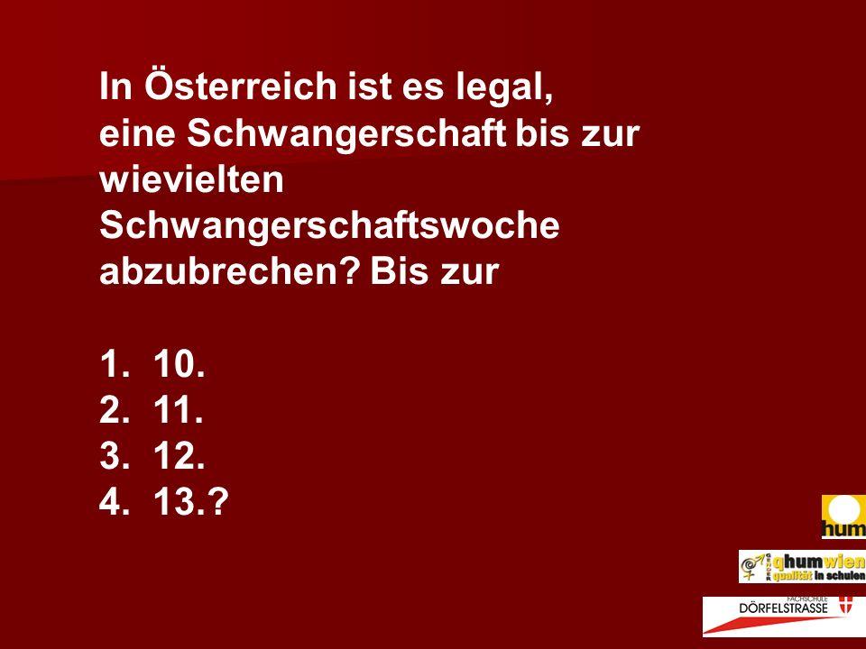 In Österreich ist es legal, eine Schwangerschaft bis zur wievielten Schwangerschaftswoche abzubrechen? Bis zur 1. 10. 2. 11. 3. 12. 4. 13.?