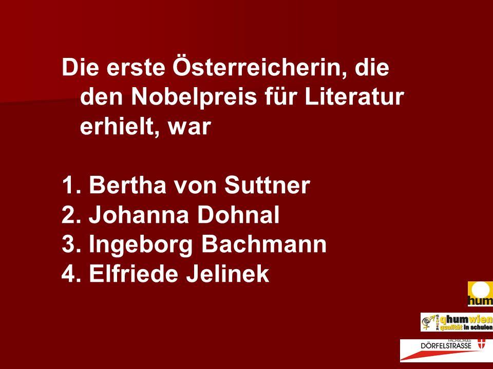 Die erste Österreicherin, die den Nobelpreis für Literatur erhielt, war 1. Bertha von Suttner 2. Johanna Dohnal 3. Ingeborg Bachmann 4. Elfriede Jelin