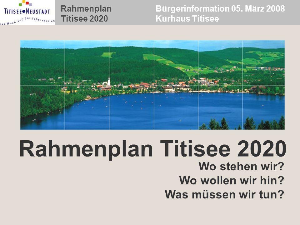 Bürgerinformation 05. März 2008 Kurhaus Titisee Rahmenplan Titisee 2020 Wo stehen wir? Wo wollen wir hin? Was müssen wir tun?
