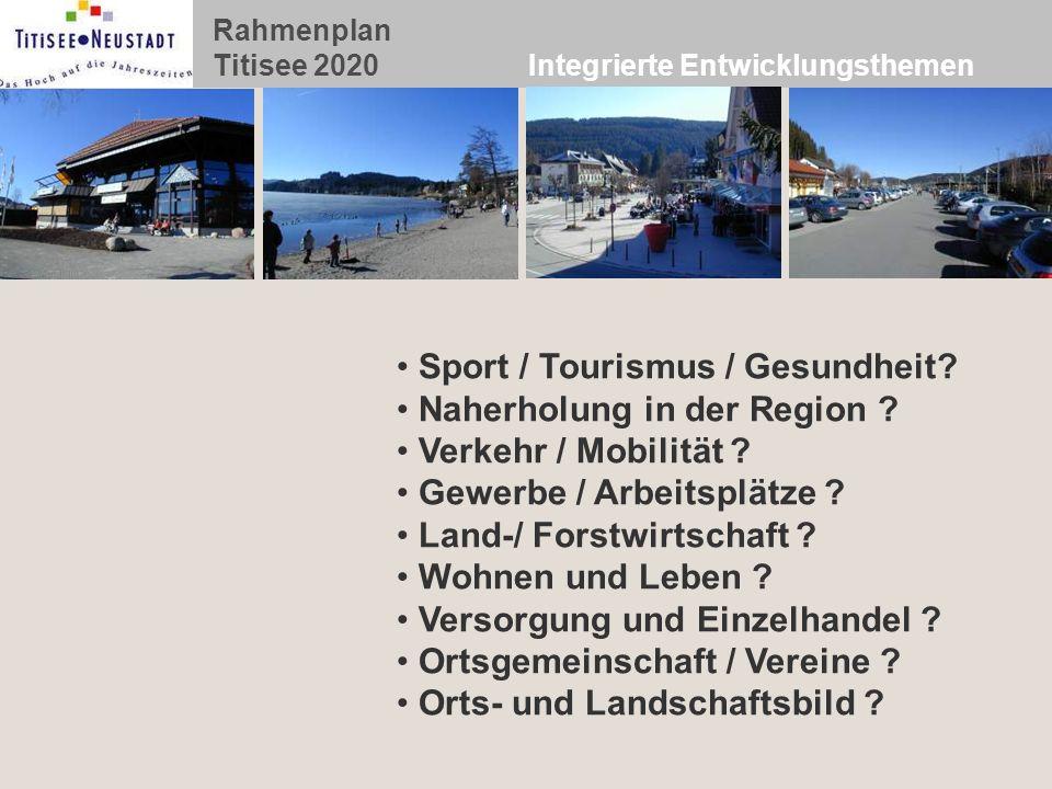 Rahmenplan Titisee 2020 Integrierte Entwicklungsthemen Sport / Tourismus / Gesundheit? Naherholung in der Region ? Verkehr / Mobilität ? Gewerbe / Arb