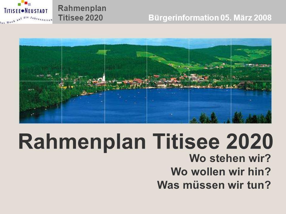 Rahmenplan Titisee 2020 Bürgerinformation 05. März 2008 Rahmenplan Titisee 2020 Wo stehen wir? Wo wollen wir hin? Was müssen wir tun?
