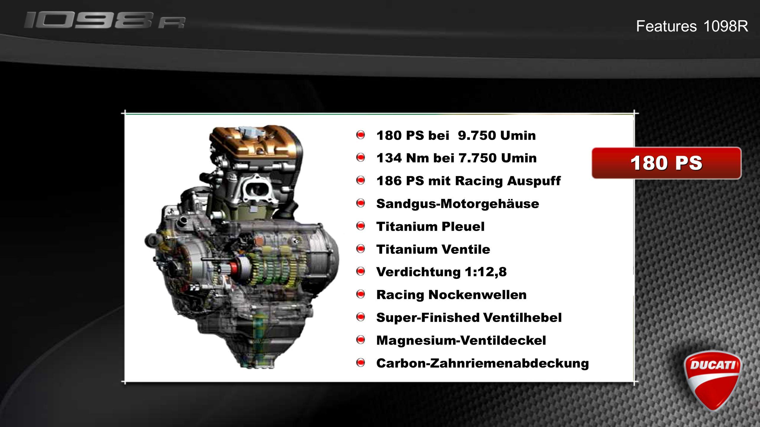 Features 1098R 180 PS 180 PS bei 9.750 Umin 134 Nm bei 7.750 Umin 186 PS mit Racing Auspuff Sandgus-Motorgehäuse Titanium Pleuel Titanium Ventile Verdichtung 1:12,8 Racing Nockenwellen Super-Finished Ventilhebel Magnesium-Ventildeckel Carbon-Zahnriemenabdeckung