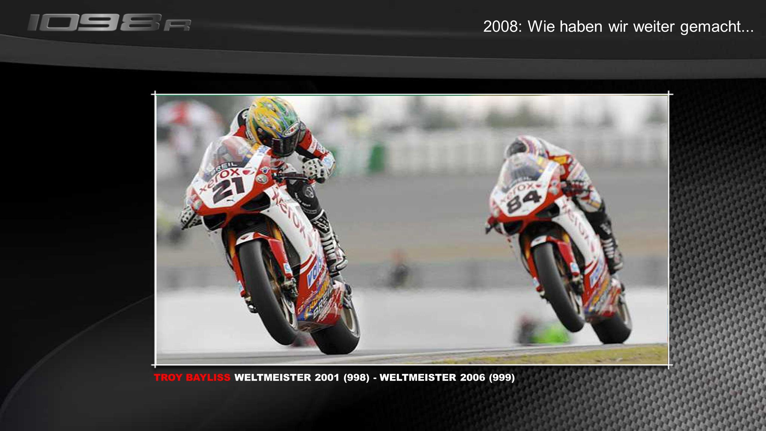 2008: Wie haben wir weiter gemacht... TROY BAYLISS WELTMEISTER 2001 (998) - WELTMEISTER 2006 (999)