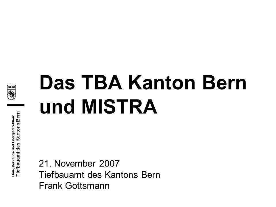 Bau-, Verkehrs- und Energiedirektion: Tiefbauamt des Kantons Bern Das TBA Kanton Bern und MISTRA 21. November 2007 Tiefbauamt des Kantons Bern Frank G