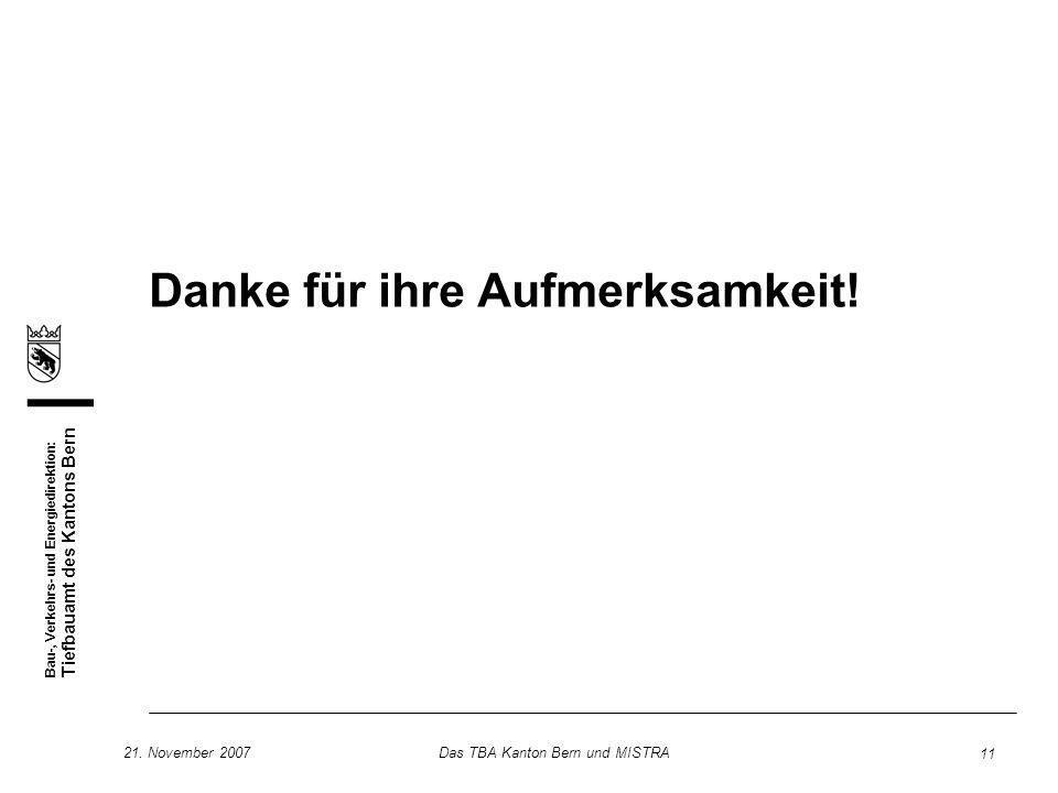 Bau-, Verkehrs- und Energiedirektion: Tiefbauamt des Kantons Bern 21. November 2007Das TBA Kanton Bern und MISTRA 11 Danke für ihre Aufmerksamkeit!