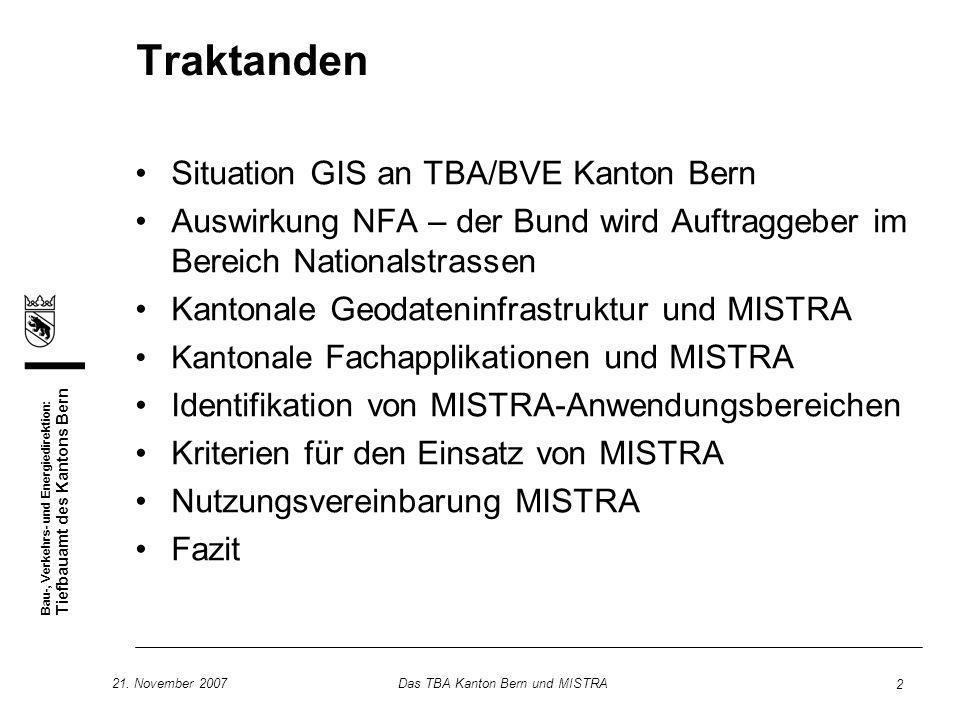 Bau-, Verkehrs- und Energiedirektion: Tiefbauamt des Kantons Bern 21. November 2007Das TBA Kanton Bern und MISTRA 2 Traktanden Situation GIS an TBA/BV