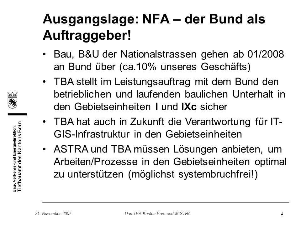 Bau-, Verkehrs- und Energiedirektion: Tiefbauamt des Kantons Bern 21. November 2007Das TBA Kanton Bern und MISTRA 4 Ausgangslage: NFA – der Bund als A