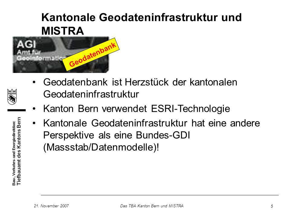 Bau-, Verkehrs- und Energiedirektion: Tiefbauamt des Kantons Bern 21. November 2007Das TBA Kanton Bern und MISTRA 5 Kantonale Geodateninfrastruktur un