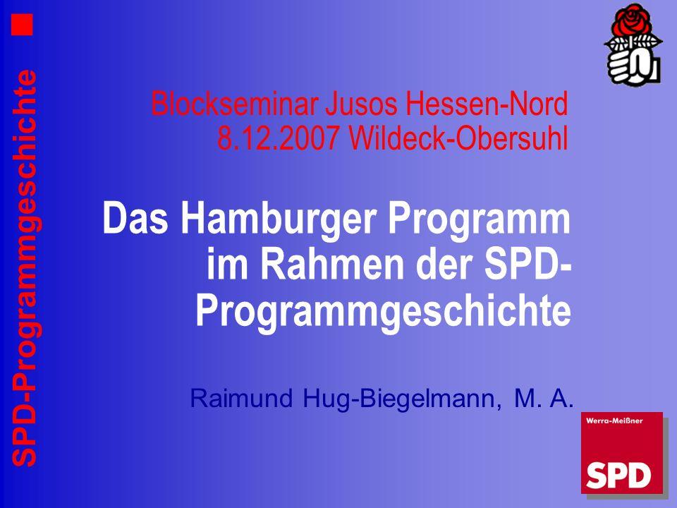 SPD-Programmgeschichte Blockseminar Jusos Hessen-Nord 8.12.2007 Wildeck-Obersuhl Raimund Hug-Biegelmann, M. A. Das Hamburger Programm im Rahmen der SP