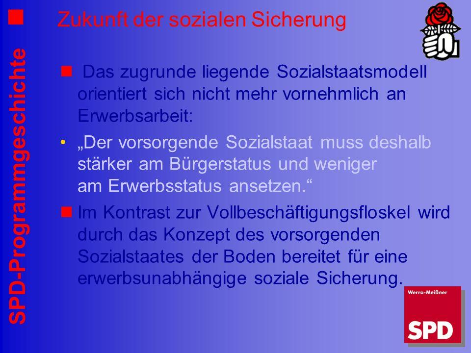 SPD-Programmgeschichte Zukunft der sozialen Sicherung Das zugrunde liegende Sozialstaatsmodell orientiert sich nicht mehr vornehmlich an Erwerbsarbeit