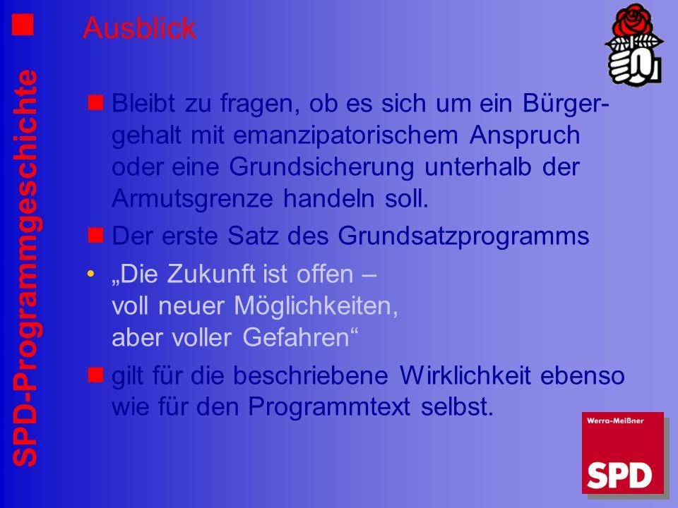 SPD-Programmgeschichte Ausblick Bleibt zu fragen, ob es sich um ein Bürger- gehalt mit emanzipatorischem Anspruch oder eine Grundsicherung unterhalb d