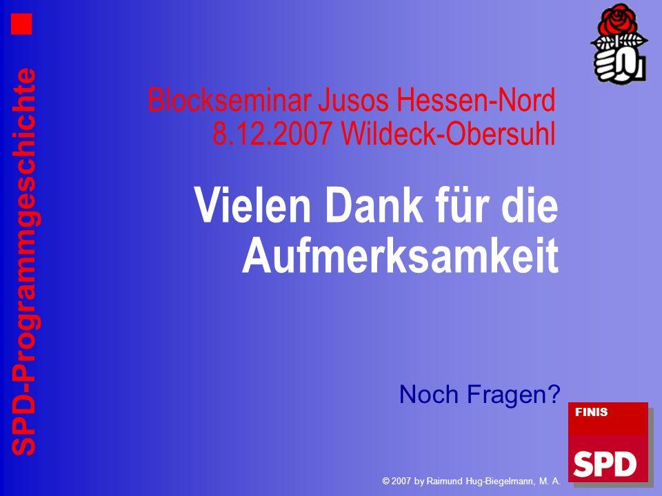 SPD-Programmgeschichte Blockseminar Jusos Hessen-Nord 8.12.2007 Wildeck-Obersuhl Vielen Dank für die Aufmerksamkeit FINIS © 2007 by Raimund Hug-Biegel