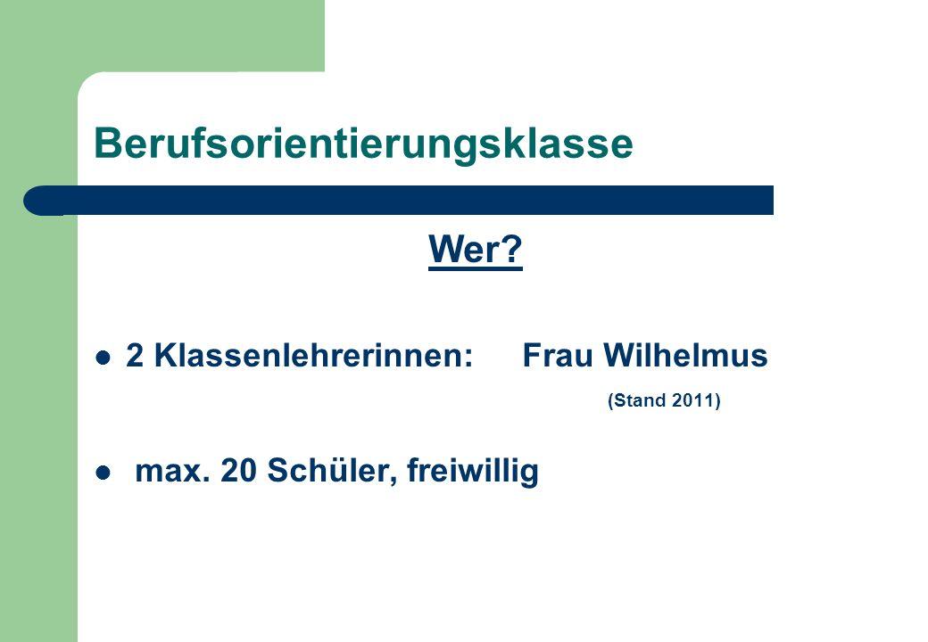 Berufsorientierungsklasse Wer? 2 Klassenlehrerinnen: Frau Wilhelmus (Stand 2011) max. 20 Schüler, freiwillig