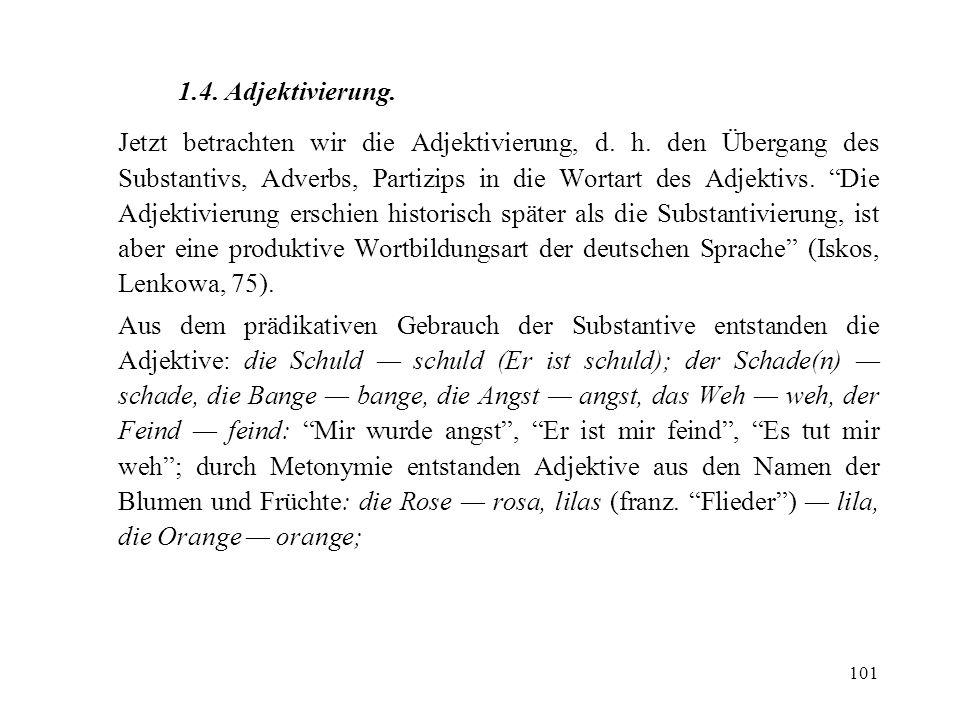 101 1.4. Adjektivierung. Jetzt betrachten wir die Adjektivierung, d. h. den Übergang des Substantivs, Adverbs, Partizips in die Wortart des Adjektivs.