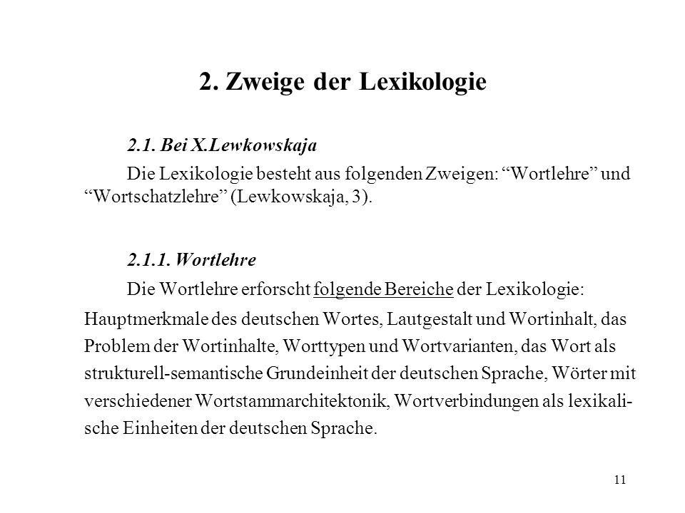 11 2. Zweige der Lexikologie 2.1. Bei X.Lewkowskaja Die Lexikologie besteht aus folgenden Zweigen: Wortlehre und Wortschatzlehre (Lewkowskaja, 3). 2.1