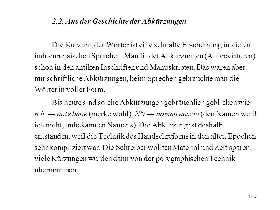 110 2.2. Aus der Geschichte der Abkürzungen Die Kürzung der Wörter ist eine sehr alte Erscheinung in vielen indoeuropäischen Sprachen. Man findet Abkü