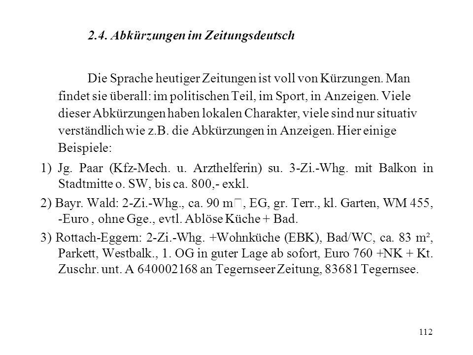 112 2.4. Abkürzungen im Zeitungsdeutsch Die Sprache heutiger Zeitungen ist voll von Kürzungen. Man findet sie überall: im politischen Teil, im Sport,