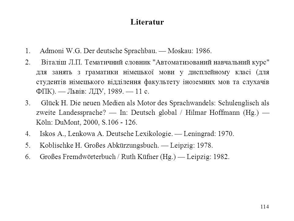 114 Literatur 1. Admoni W.G. Der deutsche Sprachbau. Moskau: 1986. 2. Віталіш Л.П. Тематичний словник