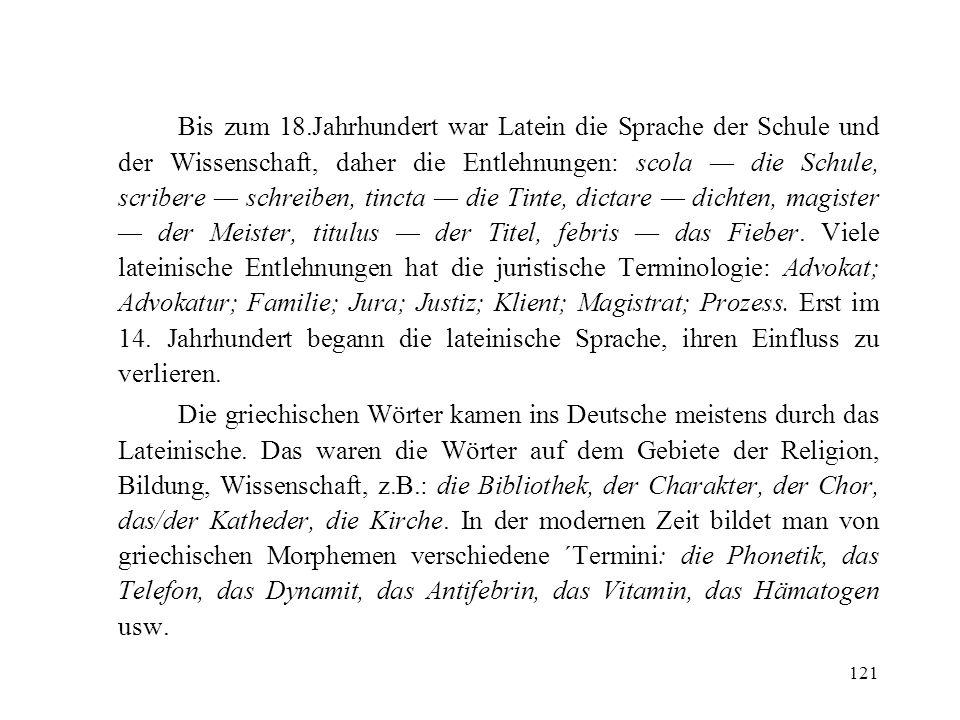 121 Bis zum 18.Jahrhundert war Latein die Sprache der Schule und der Wissenschaft, daher die Entlehnungen: scola die Schule, scribere schreiben, tinct