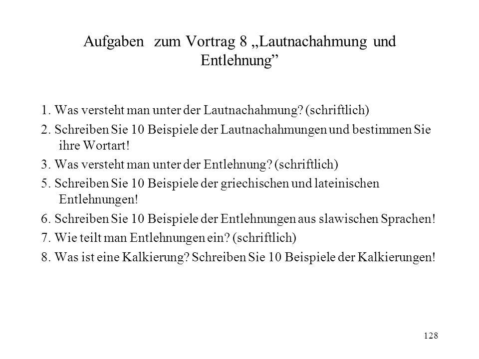 128 Aufgaben zum Vortrag 8 Lautnachahmung und Entlehnung 1. Was versteht man unter der Lautnachahmung? (schriftlich) 2. Schreiben Sie 10 Beispiele der