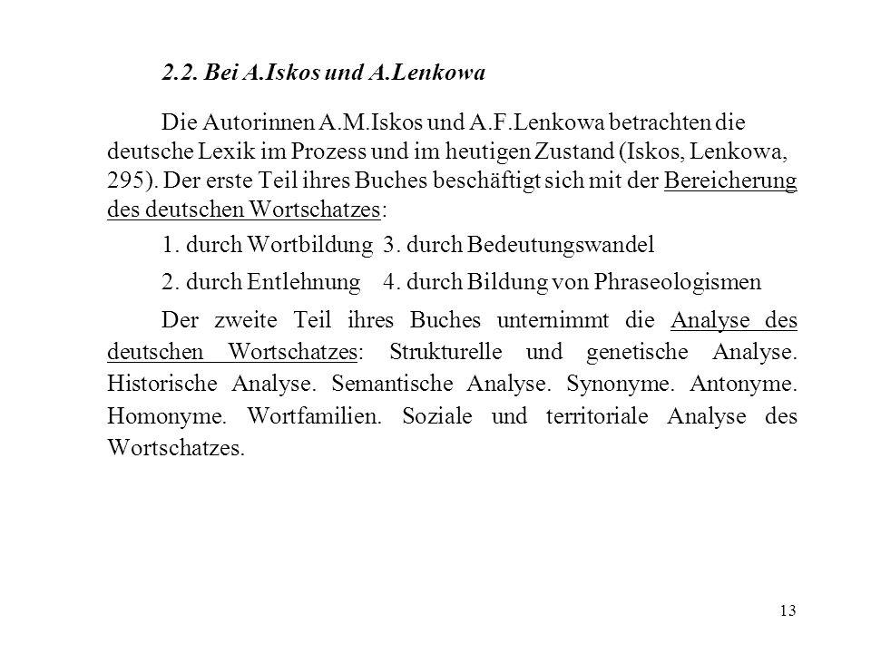 13 2.2. Bei A.Iskos und A.Lenkowa Die Autorinnen A.M.Iskos und A.F.Lenkowa betrachten die deutsche Lexik im Prozess und im heutigen Zustand (Iskos, Le